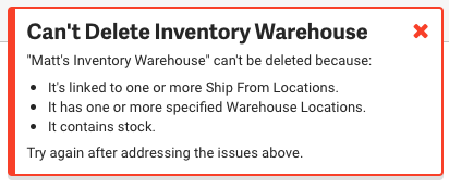 Error popup. Can't Delete Inventory Warehouse: it's linked to one or more ship from locations, has one or more warehouse location, has stock